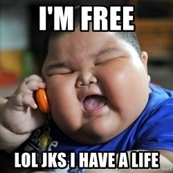 Fat Asian Kid - I'm free Lol jks I have a life