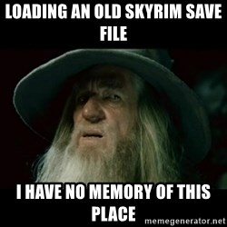 no memory gandalf - Loading an old Skyrim save file I have no memory of this place