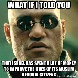 What if I told you / Matrix Morpheus - what if i told you that israel has spent a lot of money to improve the lives of its muslim Bedouin citizens