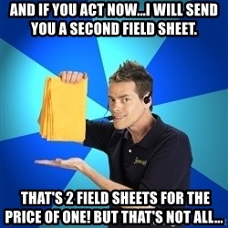 Shamwow Guy - And if you act now...I will send you a second field sheet.   That's 2 field sheets for the price of one! But that's not all...
