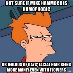 Futurama Fry - not sure if mike hammock is homophobic or jealous of gays' facial hair being more manly even with flowers