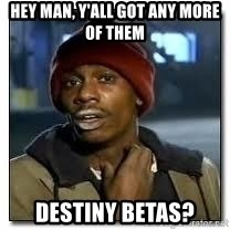 Dave Chapelle crackhead - Hey man, y'all got any more of them Destiny Betas?