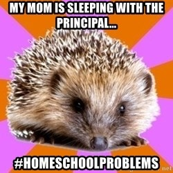 Homeschooled Hedgehog - My mom is sleeping with the principal... #homeschoolproblems