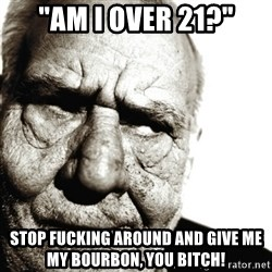 """Back In My Day - """"am i over 21?"""" stop fucking around and give me my bourbon, you bitch!"""