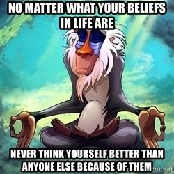 Wise Rafiki - No matter what your beliefs in life are Never think yourself better than anyone else because of them
