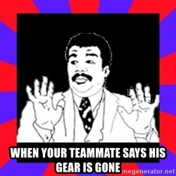 Watch Out Guys -  When your teammate says his gear is gone
