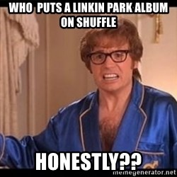 Honestly Austin Powers - WHO  PUTS A LINKIN PARK ALBUM ON SHUFFLE HONESTLY??