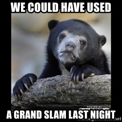 sad bear - we could have used  a grand slam last night