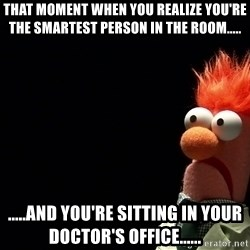 Beaker - That moment when you realize you're the smartest person in the room..... .....and you're sitting in your doctor's office......