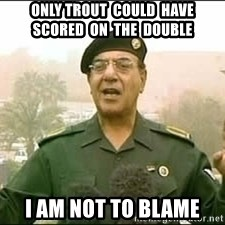 Baghdad Bob - Only Trout  could  have  scored  on  the  double I am not to blame