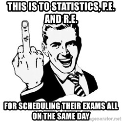 middle finger - this is to statistics, p.e. and r.e. FOR SCHEDULING THEIR EXAMS ALL ON THE SAME DAY