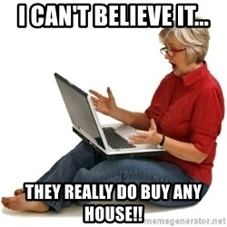 SHOCKED MOM! - i can't believe it... they really do buy any house!!