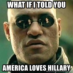 What if I told you / Matrix Morpheus - WHAT IF I TOLD YOU  AMERICA LOVES HILLARY