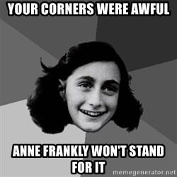 Anne Frank Lol - YOUR CORNERS WERE AWFUL ANNE FRANKLY WON'T STAND FOR IT