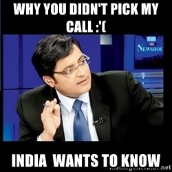 Arnab Goswami India Wants to know - Why you didn't pick my call :'( India  wants to know