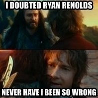 Never Have I Been So Wrong - I doubted Ryan Renolds Never have I been so wrong