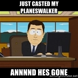 and they're gone - Just casted my planeswalker annnnd hes gone