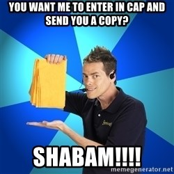 Shamwow Guy - you want me to enter in cap and send you a copy? SHABAM!!!!