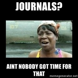Nobody ain´t got time for that - Journals? aint nobody got time for that