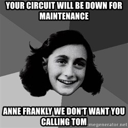 Anne Frank Lol - YOUR CIRCUIT WILL BE DOWN FOR MAINTENANCE ANNE FRANKLY WE DON'T WANT YOU CALLING TOM
