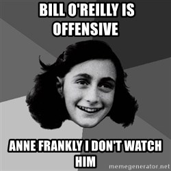 Anne Frank Lol -  Bill O'Reilly is offensive anne frankly I don't watch him