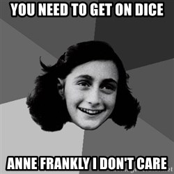 Anne Frank Lol - You need to get on DICE ANNE frankly i don't care