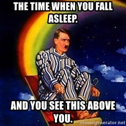 Bed Time Hitler - The time when you fall asleep. And you see this above you.