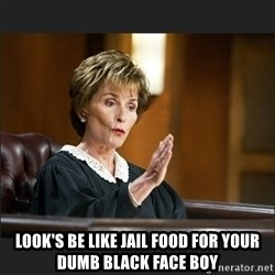 Case Closed Judge Judy -  LOOK'S BE LIKE JAIL FOOD FOR YOUR DUMB BLACK FACE BOY
