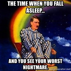 Bed Time Hitler - the time when you fall asleep... And you see your worst nightmare.