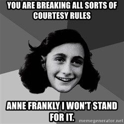 Anne Frank Lol - you are breaking all sorts of courtesy rules Anne Frankly I won't stand for it.