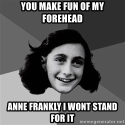 Anne Frank Lol - you make fun of my forehead Anne Frankly i wont stand for it