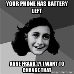 Anne Frank Lol - your phone has battery left Anne Frank-ly I want to change that
