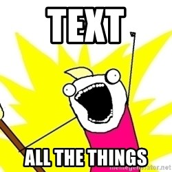 X ALL THE THINGS - text ALL the things