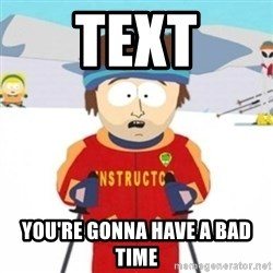 Bad time ski instructor 1 - text you're gonna have a bad time