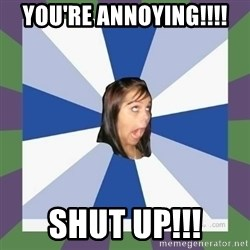 Annoying FB girl - you're annoying!!!! shut up!!!