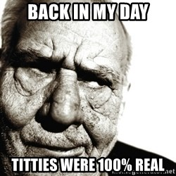 Back In My Day - back in my day titties were 100% real