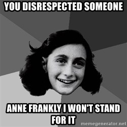 Anne Frank Lol - you disrespected someone anne frankly i won't stand for it