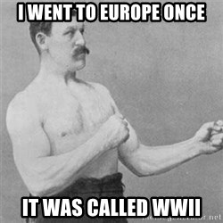 overly manlyman - I went to Europe once It was called WWII