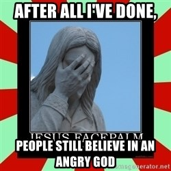 Jesus Facepalm - after all i've done, people still believe in an angry god