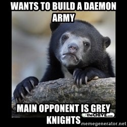 sad bear - Wants to build a Daemon Army Main opponent is grey knights