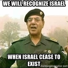 Baghdad Bob - we will recognize israel when israel cease to exist