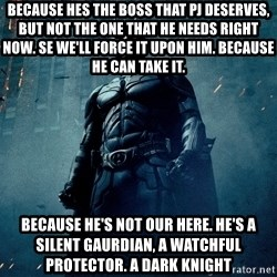 Dark Knight - Because hes the boss that PJ deserves, but not the one that he needs right now. Se we'll force it upon him. Because he can take it. Because he's not our here. He's a silent gaurdian, a watchful protector. A dark knight