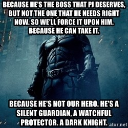 Dark Knight - because he's the boss that pj deserves, but not the one that he needs right now. so we'll force it upon him. because he can take it. because he's not our hero. he's a silent guardian, a watchful protector. a dark knight.