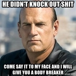 Jesse Ventura - He didn't knock out shit Come say it to my face and I will give you a body breaker