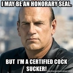 Jesse Ventura - I may be an honorary seal. But  I'm a certified cock sucker!