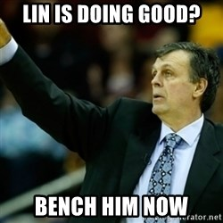 Kevin McFail Meme - Lin is doing good? Bench him now