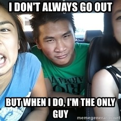 Template - I don't always go out But when I do, I'm the only guy