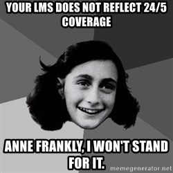 Anne Frank Lol - Your LMS Does not reflect 24/5 coverage Anne Frankly, I won't stand for it.