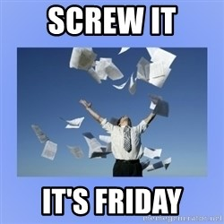 Throwing papers - Screw it It's friday