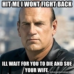 Jesse Ventura - Hit me I wont fight back ill wait for you to die and sue your wife.